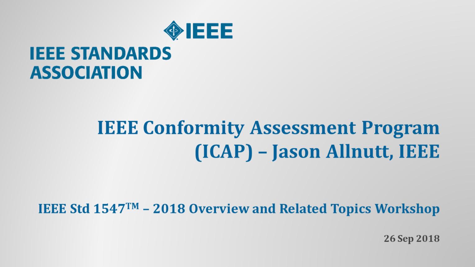 IEEE Std 1547 Workshop - NERC - Atlanta, GA - Sept. 2018: IEEE Conformity Assessment Program - Jason Allnutt