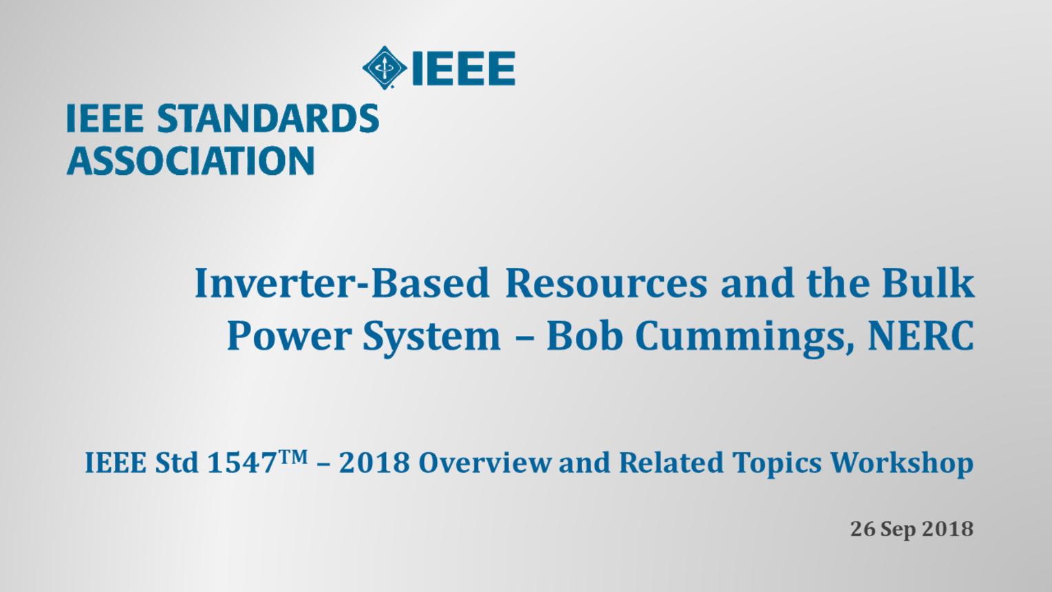 IEEE Std 1547 Workshop - NERC - Atlanta, GA - Sept. 2018: Inverter Systems and the BPS - Bob Cummings