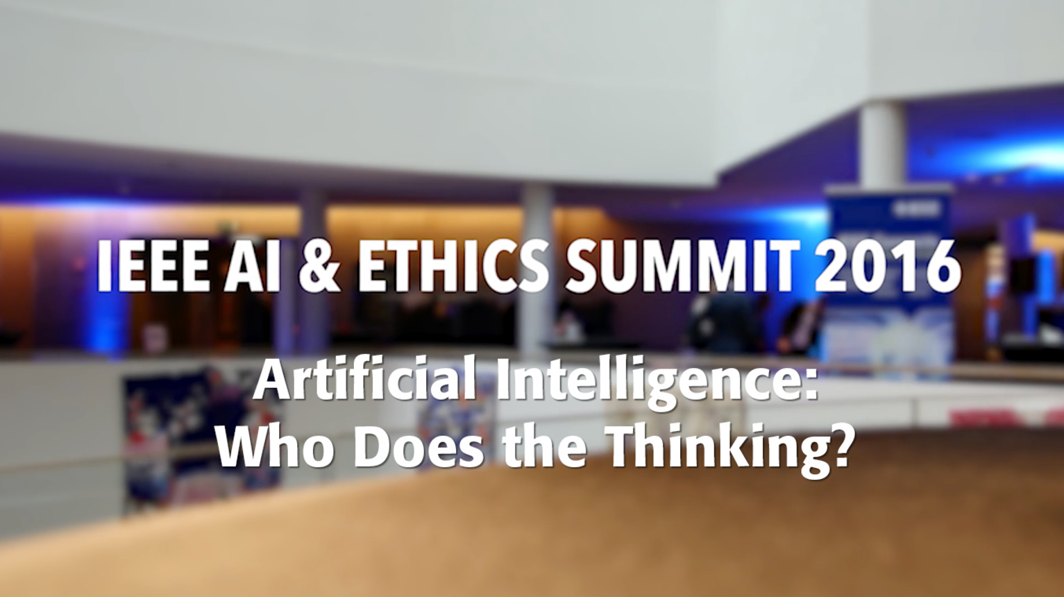 Artificial Intelligence: Who Does the Thinking? - Recap of the IEEE AI & Ethics Summit, 2016