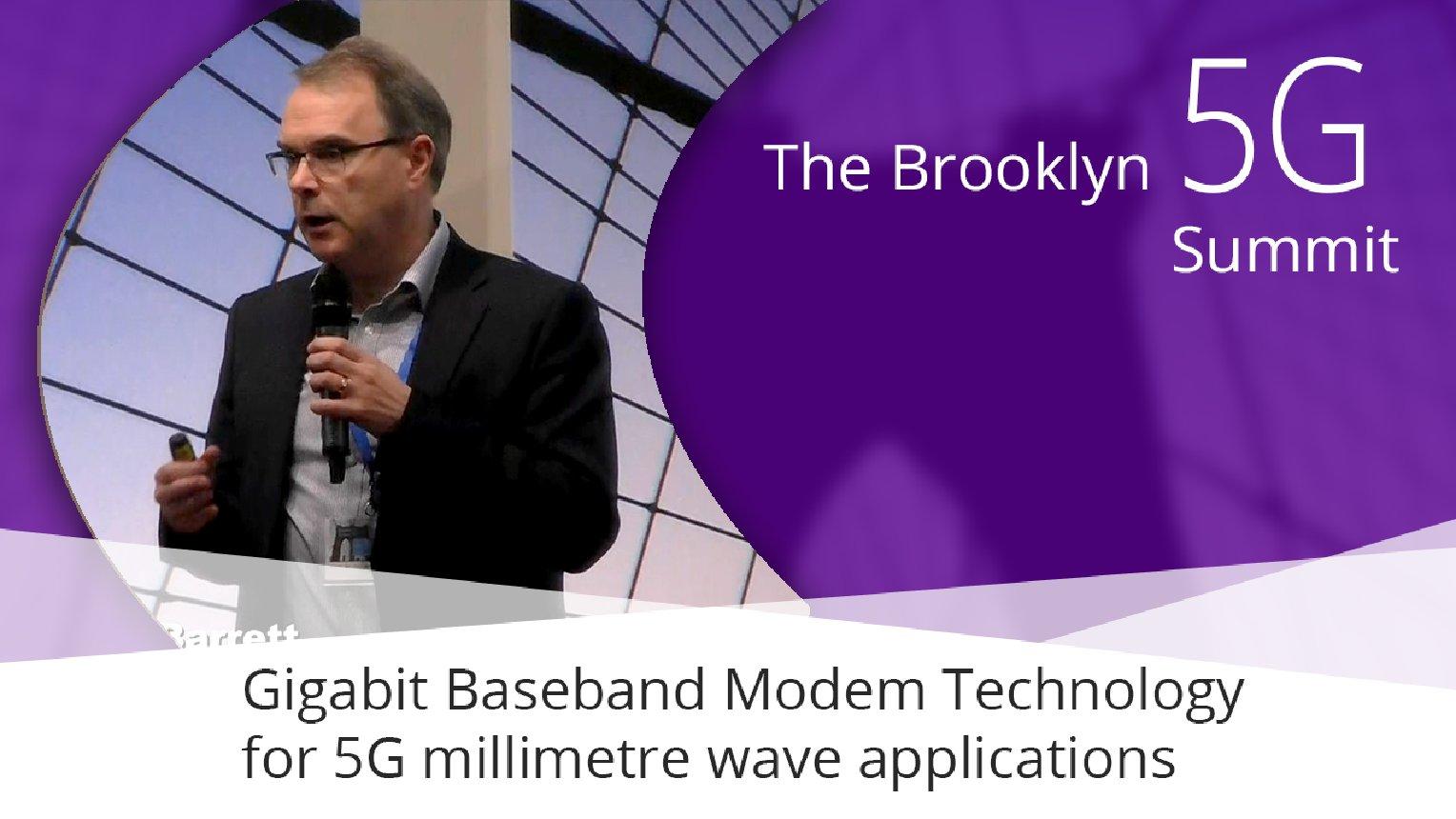 Gigabit Baseband Modem Technology for 5G millimetre wave applications - Mark Barrett: Brooklyn 5G Summit 2017
