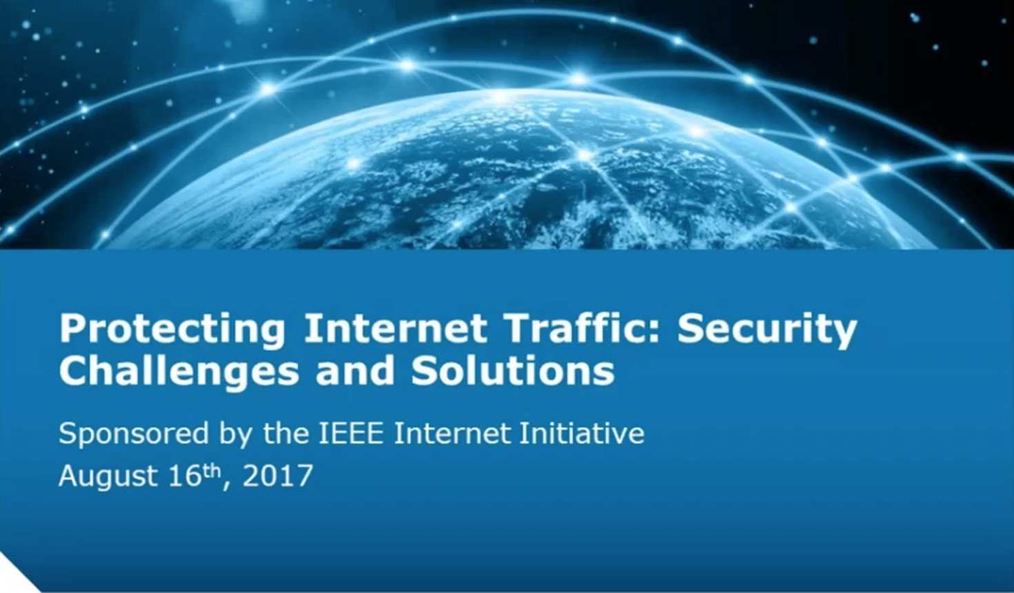 Protecting Internet Traffic: Security Challenges and Solutions – IEEE Internet Initiative Webinar