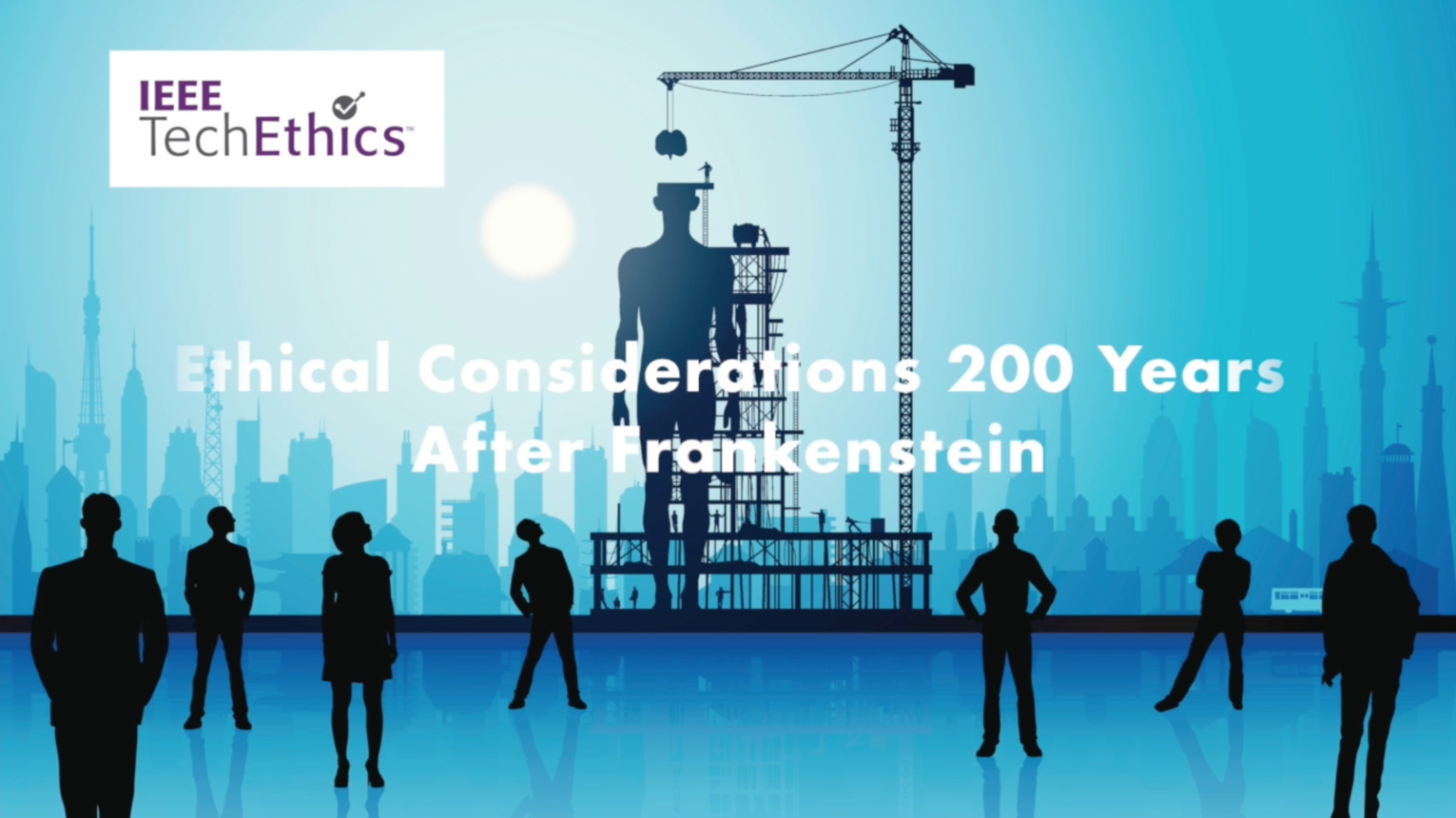 Ethical Considerations 200 Years After Frankenstein: IEEE TechEthics Conversations Series