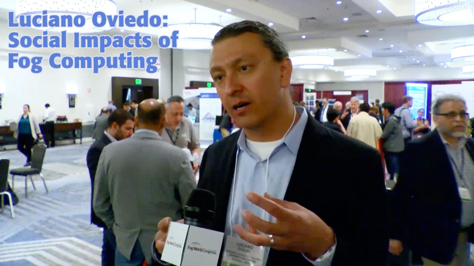 Luciano Oviedo on the Social Impact of Fog Computing - Fog World Congress