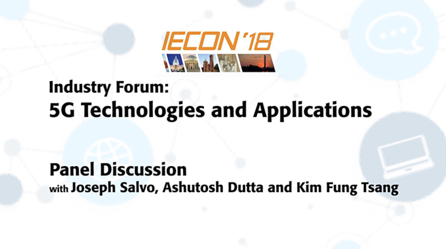 Industry Forum: Panel Discussion 5G Technologies and Applications, Joseph Salvo, Ashutosh Dutta, Kim Fung Tsang  - IECON 2018