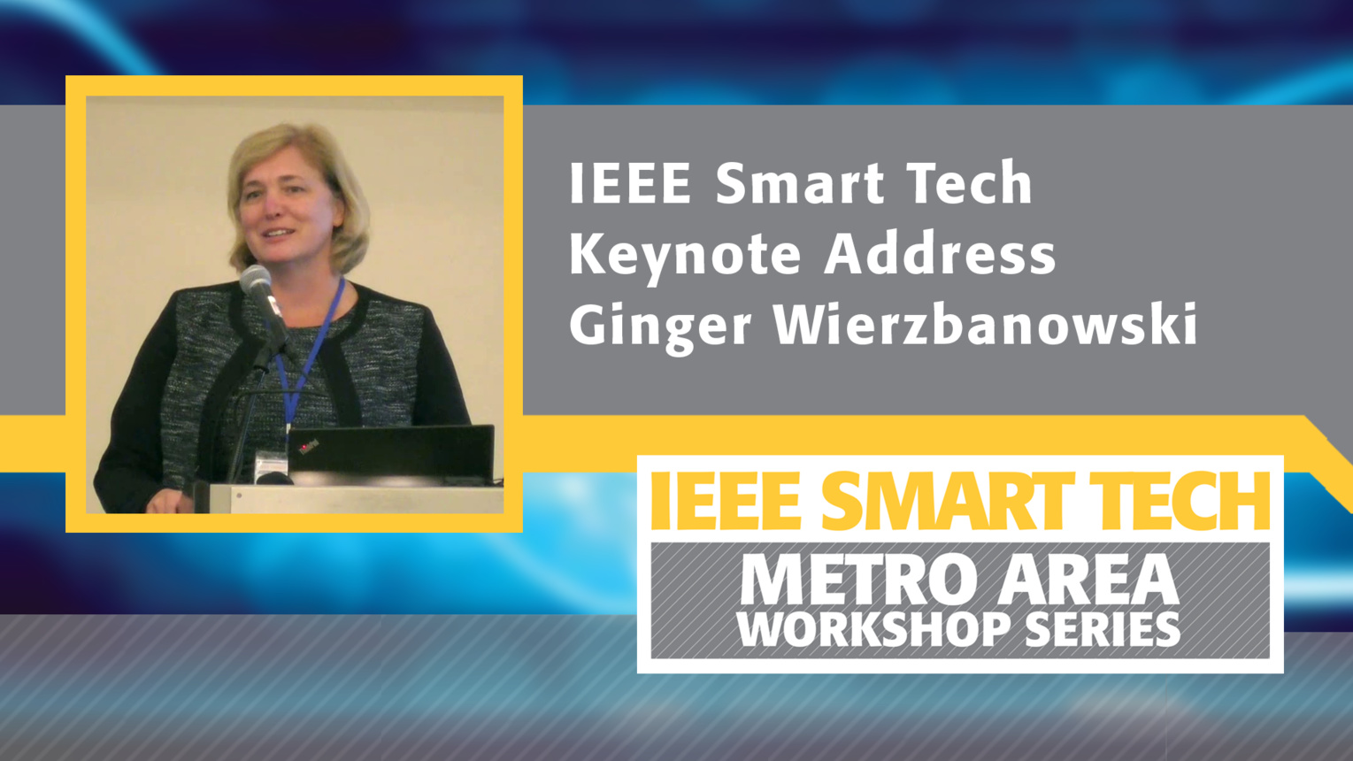 Ginger Wierzbanowski - IEEE Smart Tech Workshop Closing Keynote