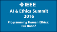 Programming Human Ethics: Cui Bono? - IEEE AI & Ethics Summit 2016