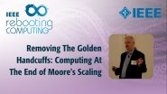 Removing The Golden Handcuffs: Computing At The End of Moore's Scaling - IEEE Rebooting Computing Industry Summit 2017