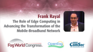 The Role of Edge Computing in Advancing the Transformation of the Mobile-Broadband Network - Frank Rayal, Fog World Congress 2017