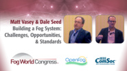 Building A Fog System: Challenges, Opportunities, and Standards - Matt Vasey and Dale Seed, Fog World Congress 2017