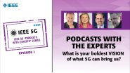 IEEE 5G Podcast with the Experts: What is your boldest vision of what 5G can bring us?