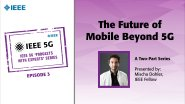 IEEE 5G Podcast with the Experts: The Future of Mobile Beyond 5G: Part 2 - Mischa Dohler