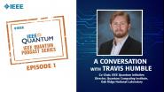 Q&A with Travis Humble: IEEE Quantum Podcast: Episode 1