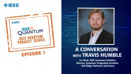 Q&A with Travis Humble, IEEE Quantum Podcast, Episode 1