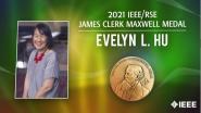 2021 IEEE Honors:  IEEE/RSE JamesClerkMaxwellMedal- Evelyn L. Hu